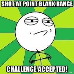 Challenge Accepted 2 - shot at point blank range cHallenge accepted!
