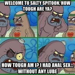 How tough are you - Welcome to salty spitoon, how tough are ya? How tough am i? i had anal sex... without any lube