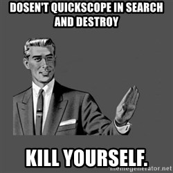 Grammar Guy - dosen't quickscope in search and destroy Kill yourself.