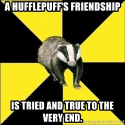 PuffBadger - a Hufflepuff's friendship is tried and true to the very end.