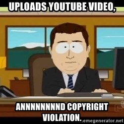 south park aand it's gone - uploads youtube video, annnnnnnnd copyright violation.