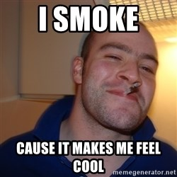 Good Guy Greg - I smoke  cause it makes me feel cool