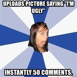 """Annoying Facebook Girl - uploads picture saying """"i'm ugly"""" instantly 50 comments."""