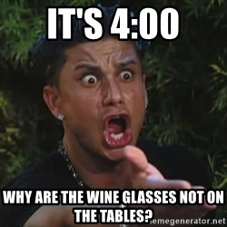 Pauly D - it's 4:00 Why are the wine glasses not on the tABLES?