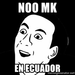 you don't say meme - noo mk en ecuador