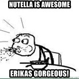 Cereal Guy Spit - nutella is awesome erikas gorgeous!