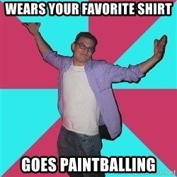 Douchebag Roommate - WEARS YOUR FAVORITE SHIRT GOES PAINTBALLING
