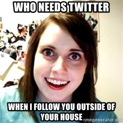 obsessed girlfriend - who needs twitter when i follow you outside of your house