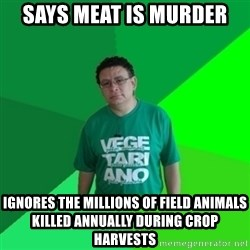 Hypocrite Vegan - Says meat is murder ignores the millions of field animals killed annually during crop harvests