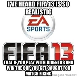 I heard fifa 13 is so real - I've heard fifa 13 is so realistic that if you play with juventus and win the cup you get caught for match fixing