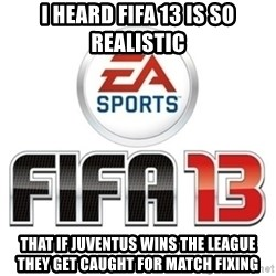 I heard fifa 13 is so real - I heard Fifa 13 is so realistic that if juventus wins the league they get caught for match fixing