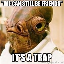 "Ackbar - ""we can still be friends"" it's a trap"