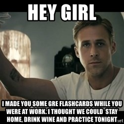 ryan gosling hey girl - Hey girl i made you some gre flashcards while you were at work. I thought we could  stay home, drink wine and practice tonight