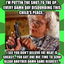 Madea - I'M PUTTIN THE SHUT TO THE UP... EVERY DAMN DAY DISDURBING THIS CHILD'S PEACE... I see you don't believe fat meat is greasy... You got one mo' time to send Bleau another damn game request...