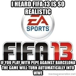 I heard fifa 13 is so real - I HEARD FIFA 13 IS SO REALISTIC if you play with pepe against barcelona the game will turn automatically into wwe