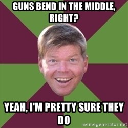 Rob Liefield - Guns bend in the middle, right? Yeah, I'm pretty sure they do