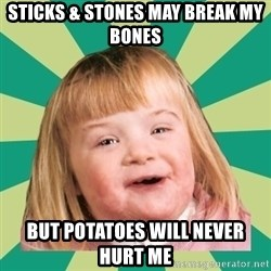 Retard girl - sticks & stones may break my bones but potatoes will never hurt me