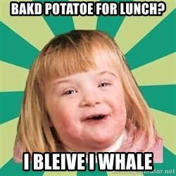 Retard girl - bakd potatoe for lunch? i bleive i whale