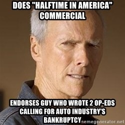 "Clint Eastwood - Does ""halftime in america"" commercial endorses guy who wrote 2 op-eds calling for auto industry's bankruptcy"