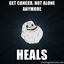 Forever Alone - get cancer, not alone anymore heals