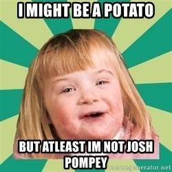 Retard girl - I might be a Potato But atleast im not josh pompey