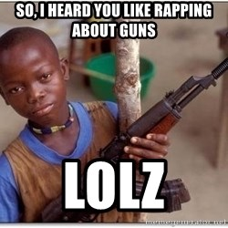 african kid - SO, I HEARD YOU LIKE RAPPING ABOUT GUNS LOLZ