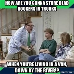 matt foley - How are you gonna store dead hookers in trunks When you're living in a van, down by the river!?