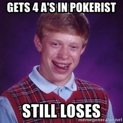 Bad Luck Brian - Gets 4 a's in pokerist Still loses