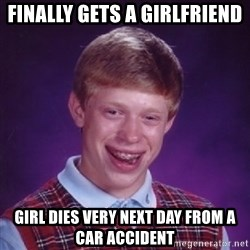 Bad Luck Brian - Finally gets a girlfriend girl dies very next day from a car accident