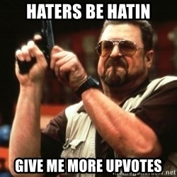 Big Lebowski - HATERS BE HATIN GIVE ME MORE UPVOTES