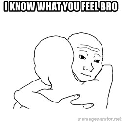 I know that feel bro blank - I know what you feel bro