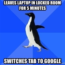 Socially Awkward Penguin - Leaves laptop in locked room for 5 minutes switches tab to google