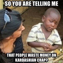 Skeptical african kid  - So you are telling me That people waste money on kardashian crap?