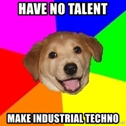 Advice Dog - Have no talent make industrial Techno
