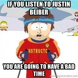 Bad time ski instructor 1 - If you listen to justin beiber you are going to have a bad time