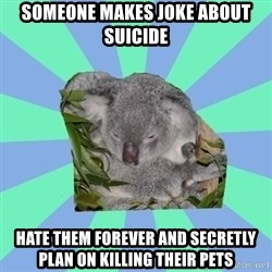 Clinically Depressed Koala - someone makes joke about suicide hate them forever and secretly plan on killing their pets