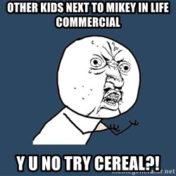 Y U No - Other Kids next to mikey in Life commercial Y U NO TRY CEREAL?!