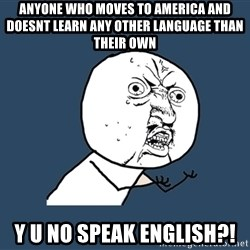 Y U No - Anyone who moves to america and doesnt learn any other language than their own Y U NO SPEAK ENGLISH?!