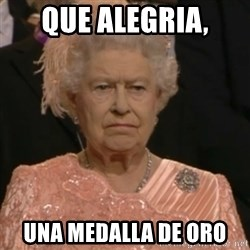 Queen Elizabeth Is Not Impressed  - que alegria, una medalla de oro