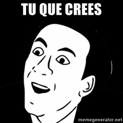 you don't say meme - tu que crees