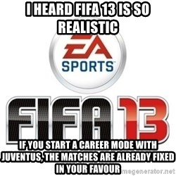 I heard fifa 13 is so real - I HEARD FIFA 13 is so realistic if you start a career mode with juventus, the matches are already fixed in your favour