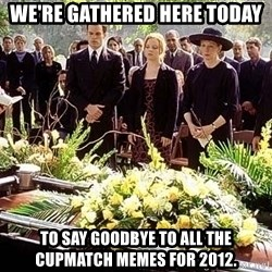 funeral1 - we're gathered here today to say goodbye to all the cupmatch memes for 2012.