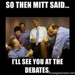 obama laughing  - So then Mitt said... I'll see you at the debates.