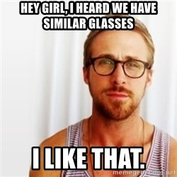 Ryan Gosling Hey  - Hey Girl, I heard We have similar Glasses I like that.