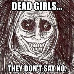 Horrifying Houseguest - dead girls... they don't say no.