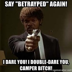 "Jules Pulp Fiction - SAY ""BETRAYPED"" AGAIN! I DARE YOU! I DOUBLE-DARE YOU, CAMPER BITCH!"