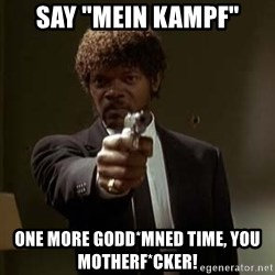 "Jules Pulp Fiction - SAY ""MEIN KAMPF"" ONE MORE GODD*MNED TIME, YOU MOTHERF*CKER!"
