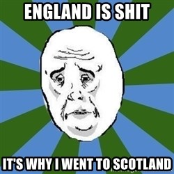 okay - England is shit it's why i went to scotland