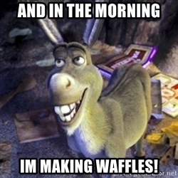 Donkey Shrek - And in the morning  Im making waffles!