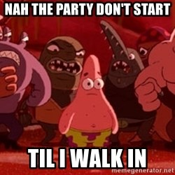 patrick star - nah the party don't start til i walk in